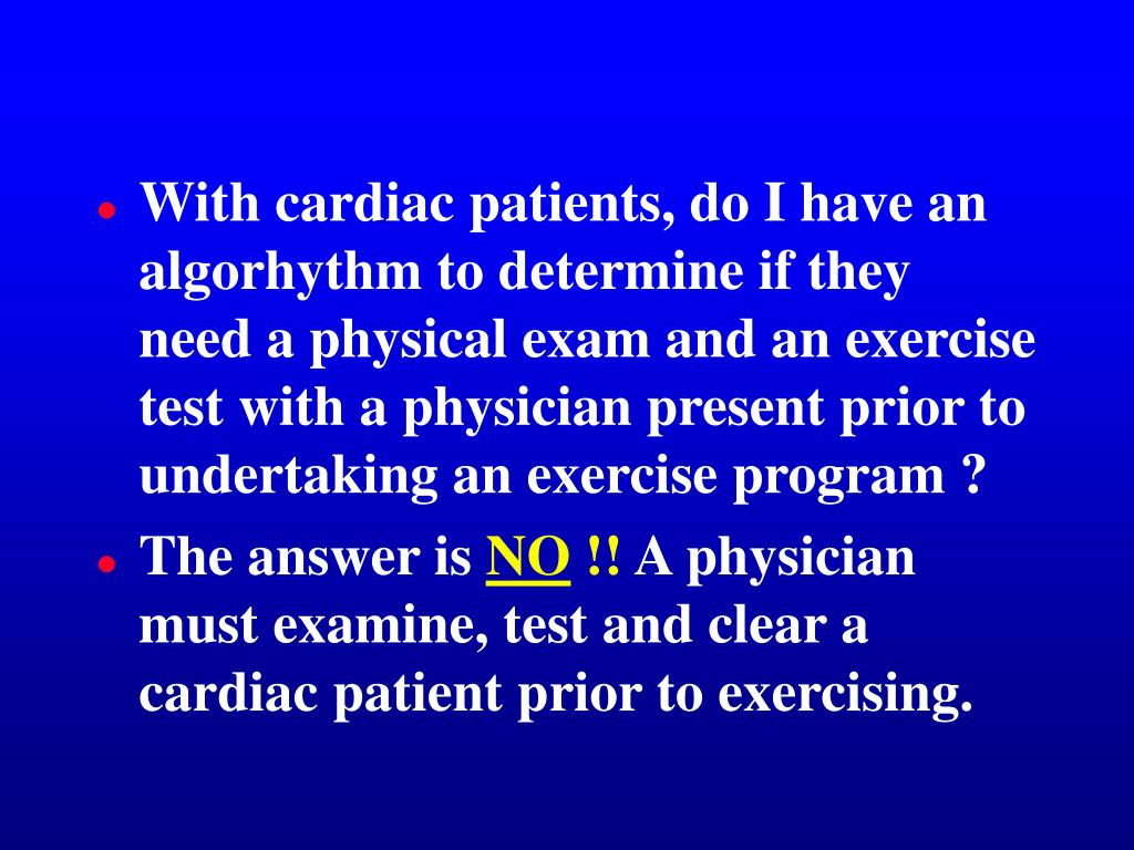 With cardiac patients, do I have an algorhythm to determine if they need a physical exam and an exercise test with a physician present prior to undertaking an exercise program ?