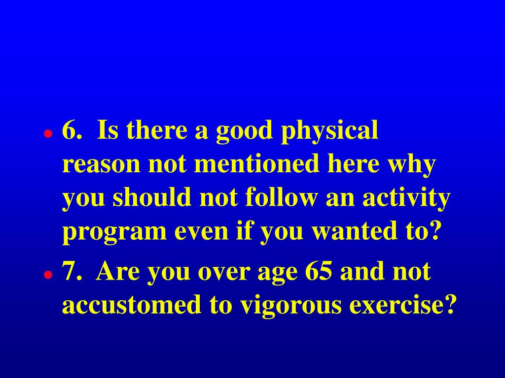 6.  Is there a good physical reason not mentioned here why you should not follow an activity program even if you wanted to?