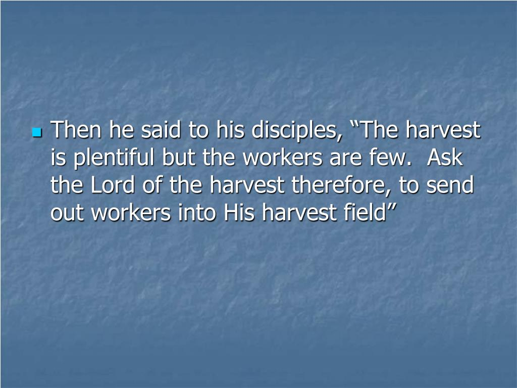 """Then he said to his disciples, """"The harvest is plentiful but the workers are few.  Ask the Lord of the harvest therefore, to send out workers into His harvest field"""""""