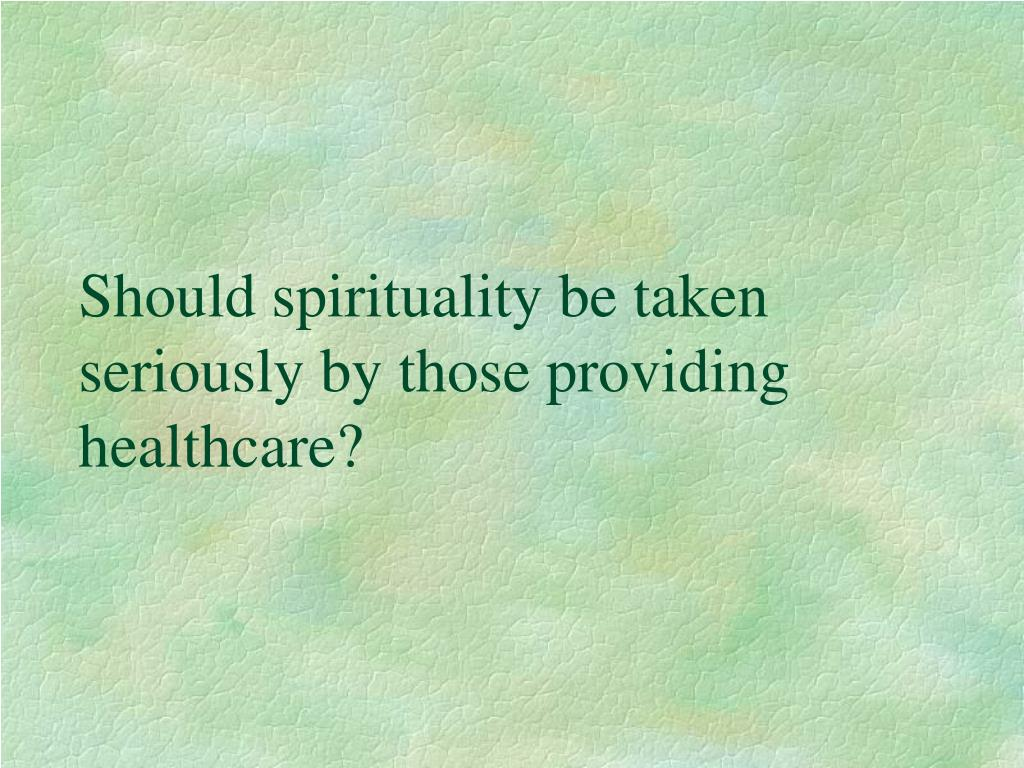 Should spirituality be taken seriously by those providing healthcare?