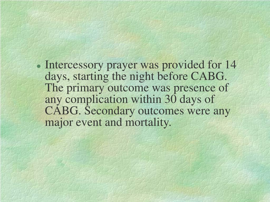 Intercessory prayer was provided for 14 days, starting the night before CABG. The primary outcome was presence of any complication within 30 days of CABG. Secondary outcomes were any major event and mortality.