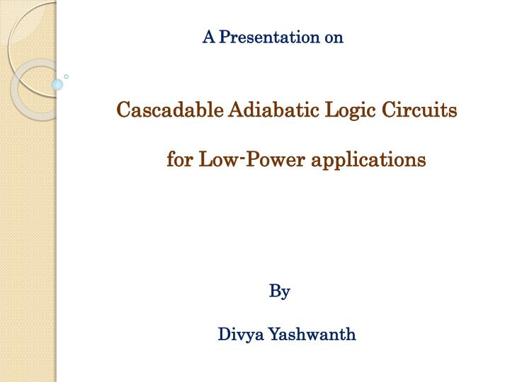 A presentation on cascadable adiabatic logic circuits for low power applications by divya yashwanth