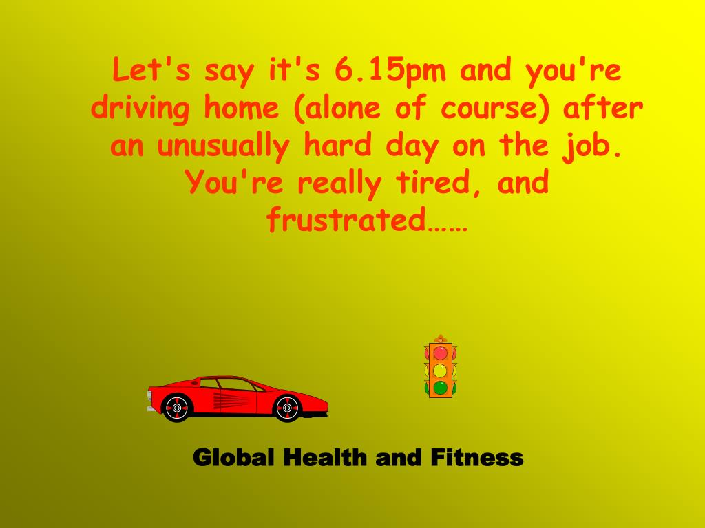 Let's say it's 6.15pm and you're driving home (alone of course) after an unusually hard day on the job.