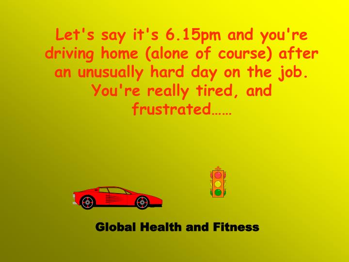Let's say it's 6.15pm and you're driving home (alone of course) after an unusually hard day on the j...