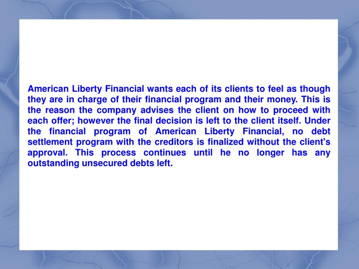 American Liberty Financial wants each of its clients to feel as though they are in charge of their financial program and their money. This is the reason the company advises the client on how to proceed with each offer; however the final decision is left to the client itself. Under the financial program of American Liberty Financial, no debt settlement program with the creditors is finalized without the client's approval. This process continues until he no longer has any outstanding unsecured debts left.