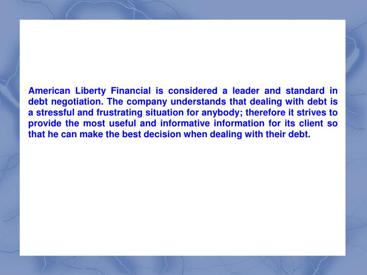 American Liberty Financial is considered a leader and standard in debt negotiation. The company understands that dealing with debt is a stressful and frustrating situation for anybody; therefore it strives to provide the most useful and informative information for its client so that he can make the best decision when dealing with their debt.