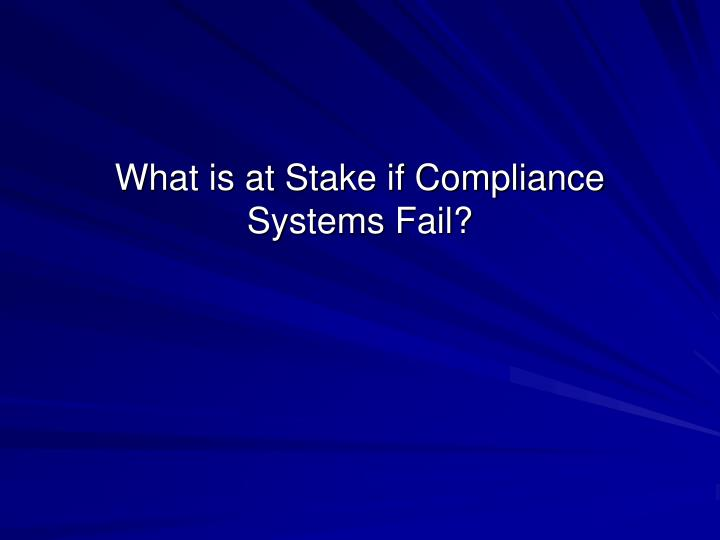 What is at stake if compliance systems fail