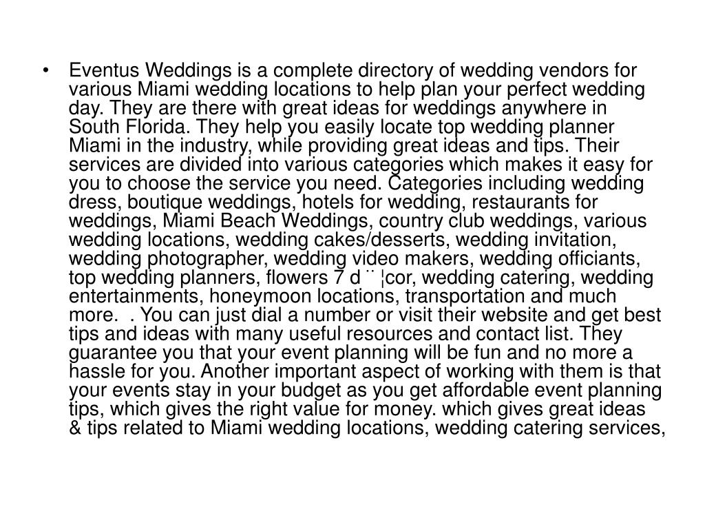 Eventus Weddings is a complete directory of wedding vendors for various Miami wedding locations to help plan your perfect wedding day. They are there with great ideas for weddings anywhere in South Florida. They help you easily locate top wedding planner Miami in the industry, while providing great ideas and tips. Their services are divided into various categories which makes it easy for you to choose the service you need. Categories including wedding dress, boutique weddings, hotels for wedding, restaurants for weddings, Miami Beach Weddings, country club weddings, various wedding locations, wedding cakes/desserts, wedding invitation, wedding photographer, wedding video makers, wedding officiants, top wedding planners, flowers 7 d¨¦cor, wedding catering, wedding entertainments, honeymoon locations, transportation and much more.  . You can just dial a number or visit their website and get best tips and ideas with many useful resources and contact list. They guarantee you that your event planning will be fun and no more a hassle for you. Another important aspect of working with them is that your events stay in your budget as you get affordable event planning tips, which gives the right value for money. which gives great ideas & tips related to Miami wedding locations, wedding catering services,