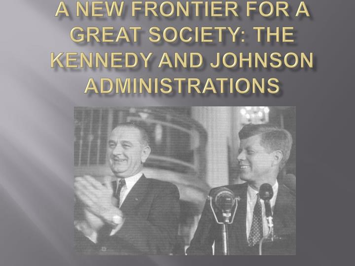 comparing kennedy s new frontier and johnson s great society The new frontier and the great society president john f kennedy's efforts to confront the soviet union and address social ills are cut short by his assassination.