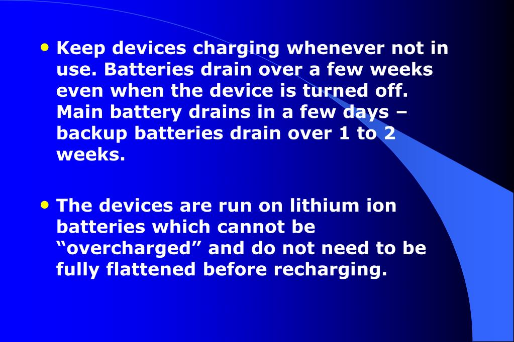 Keep devices charging whenever not in use. Batteries drain over a few weeks even when the device is turned off.
