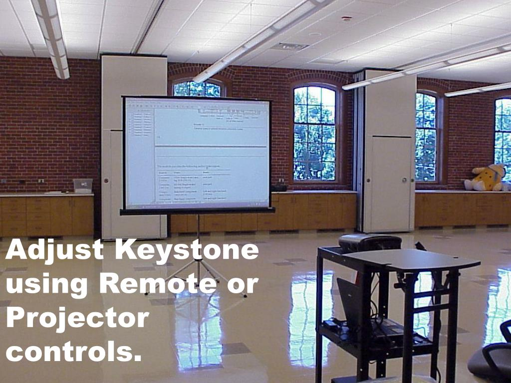 Adjust Keystone using Remote or Projector controls.