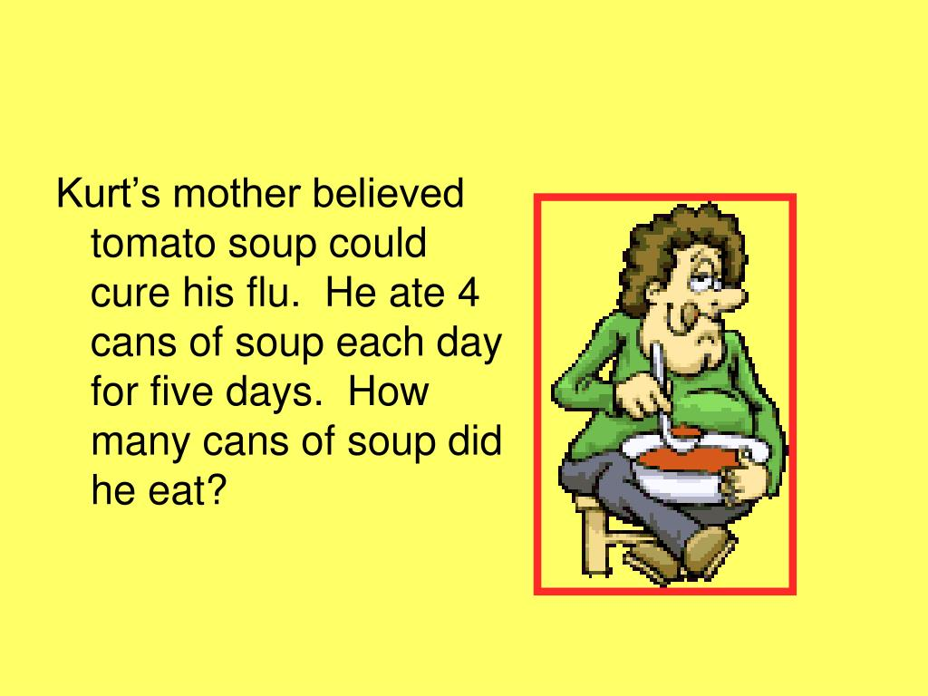Kurt's mother believed tomato soup could cure his flu.  He ate 4 cans of soup each day for five days.  How many cans of soup did he eat?