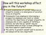 how will this workshop affect you in the future
