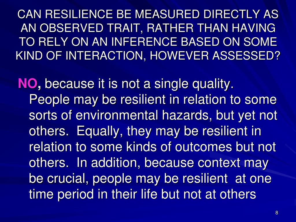 CAN RESILIENCE BE MEASURED DIRECTLY AS AN OBSERVED TRAIT, RATHER THAN HAVING TO RELY ON AN INFERENCE BASED ON SOME KIND OF INTERACTION, HOWEVER ASSESSED?