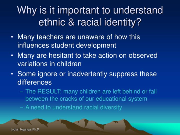 Why is it important to understand ethnic & racial identity?