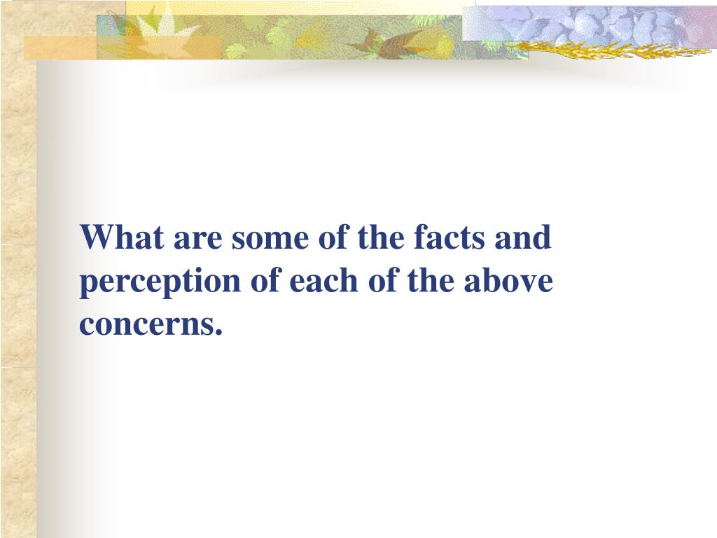 What are some of the facts and perception of each of the above concerns.