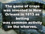 the game of craps was invented in new orleans in 1813 as betting was common activity on the wharves