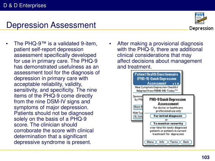 The PHQ-9™ is a validated 9-item, patient self-report depression assessment specifically developed for use in primary care. The PHQ-9 has demonstrated usefulness as an assessment tool for the diagnosis of depression in primary care with acceptable reliability, validity, sensitivity, and specificity. The nine items of the PHQ-9 come directly from the nine DSM-IV signs and symptoms of major depression. Patients should not be diagnosed solely on the basis of a PHQ-9 score. The clinician should corroborate the score with clinical determination that a significant depressive syndrome is present.