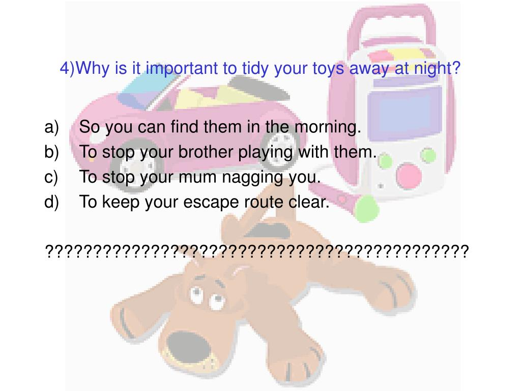 4)Why is it important to tidy your toys away at night?