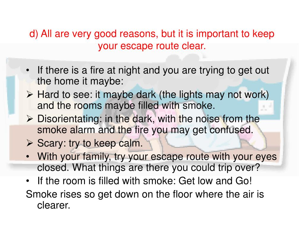 d) All are very good reasons, but it is important to keep your escape route clear.