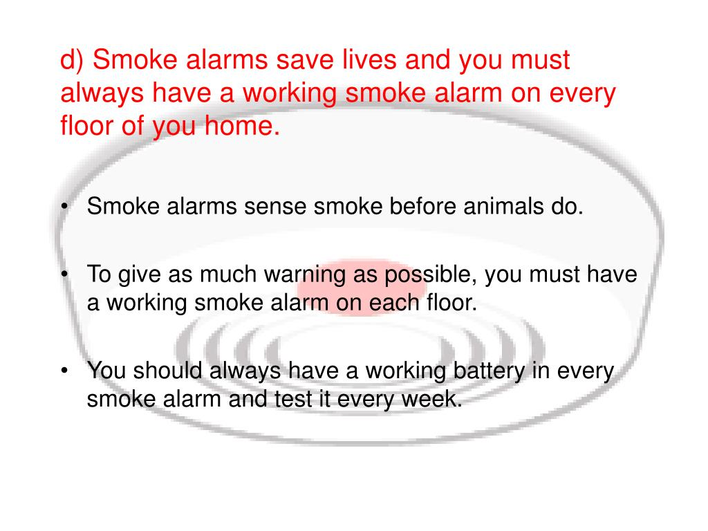 d) Smoke alarms save lives and you must always have a working smoke alarm on every floor of you home.