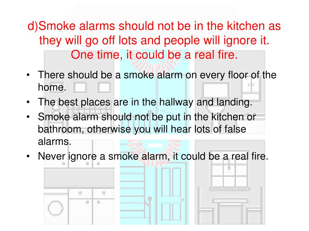 d)Smoke alarms should not be in the kitchen as they will go off lots and people will ignore it. One time, it could be a real fire.