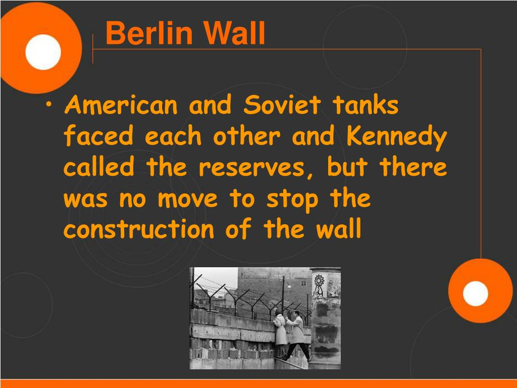 American and Soviet tanks faced each other and Kennedy called the reserves, but there was no move to stop the construction of the wall