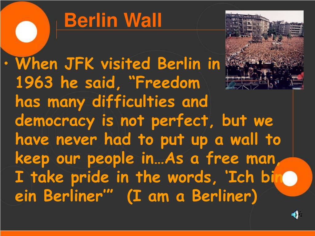 """When JFK visited Berlin in      1963 he said, """"Freedom          has many difficulties and democracy is not perfect, but we have never had to put up a wall to keep our people in…As a free man, I take pride in the words, 'Ich bin ein Berliner'""""  (I am a Berliner)"""