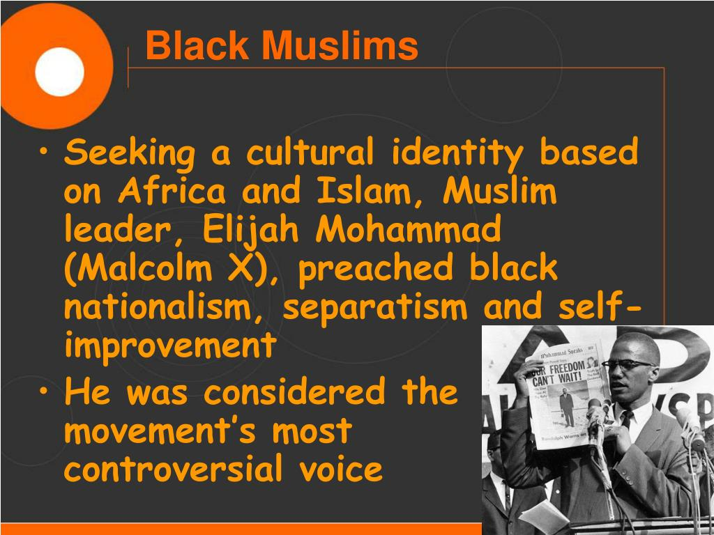 Seeking a cultural identity based on Africa and Islam, Muslim leader, Elijah Mohammad (Malcolm X), preached black nationalism, separatism and self-improvement
