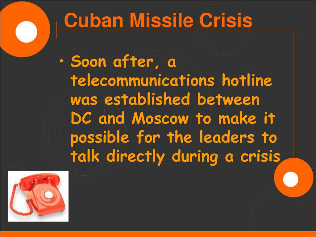 Soon after, a telecommunications hotline was established between DC and Moscow to make it possible for the leaders to talk directly during a crisis