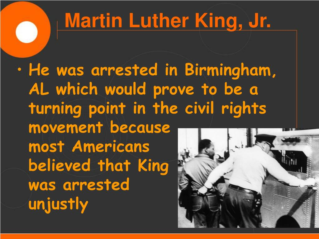 He was arrested in Birmingham, AL which would prove to be a turning point in the civil rights movement because               most Americans                 believed that King              was arrested                unjustly
