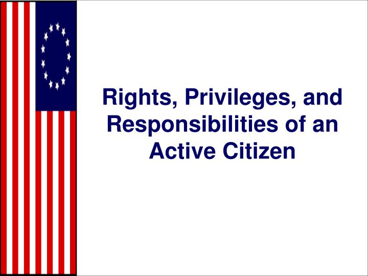 Rights privileges and responsibilities of an active citizen