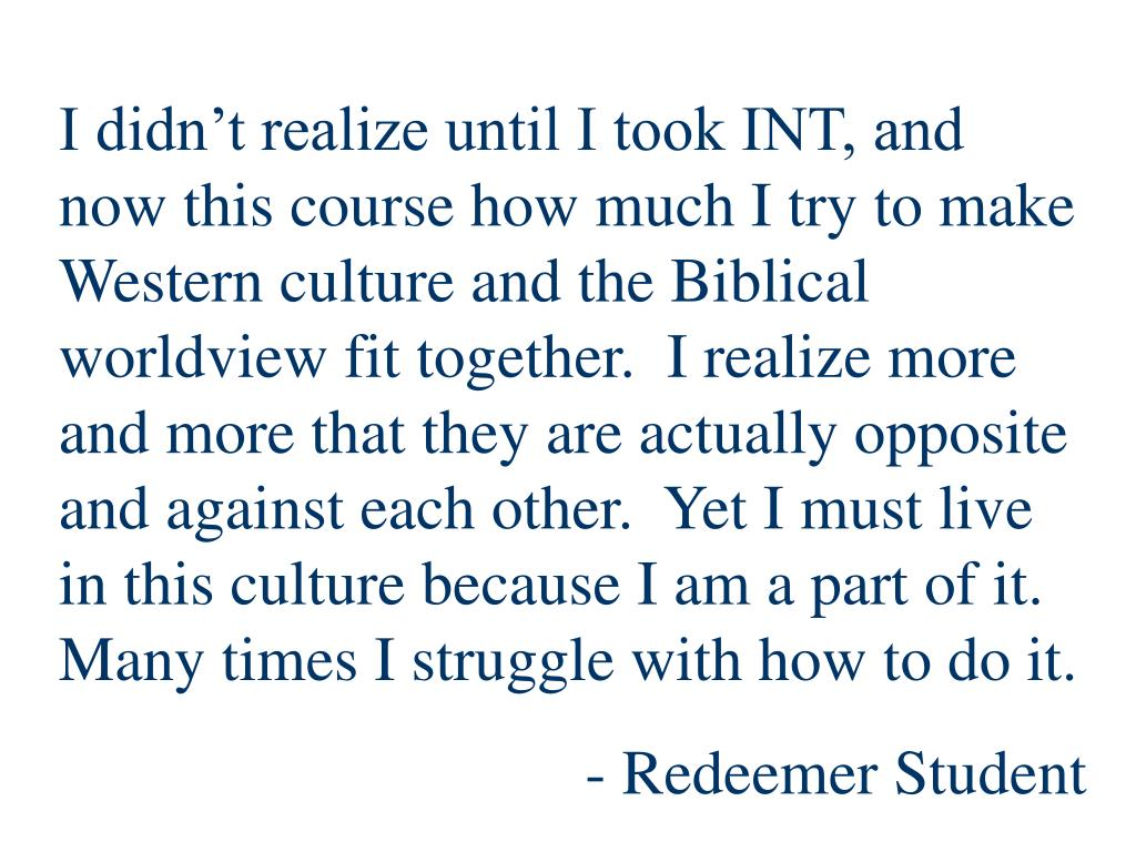I didn't realize until I took INT, and now this course how much I try to make Western culture and the Biblical worldview fit together.  I realize more and more that they are actually opposite and against each other.  Yet I must live in this culture because I am a part of it.  Many times I struggle with how to do it.