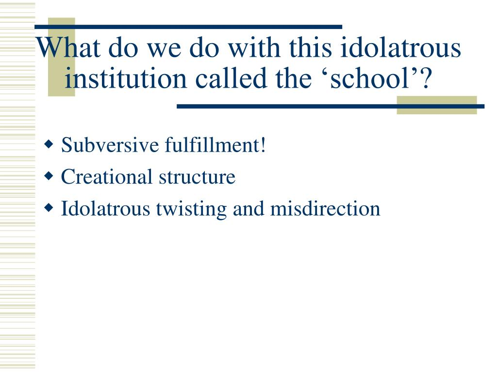 What do we do with this idolatrous institution called the 'school'?