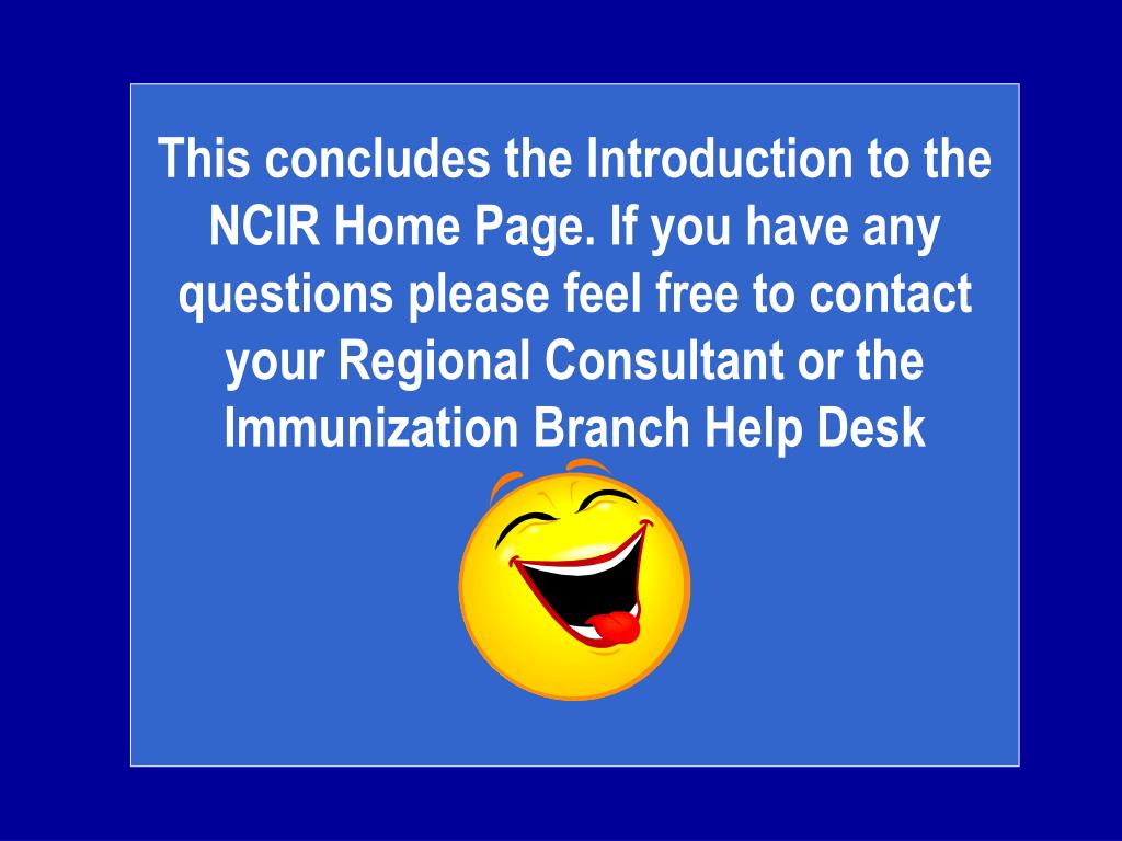 This concludes the Introduction to the NCIR Home Page. If you have any questions please feel free to contact your Regional Consultant or the Immunization Branch Help Desk