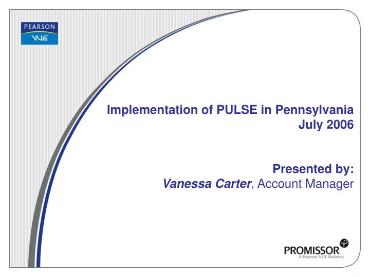 Implementation of pulse in pennsylvania july 2006 presented by vanessa carter account manager