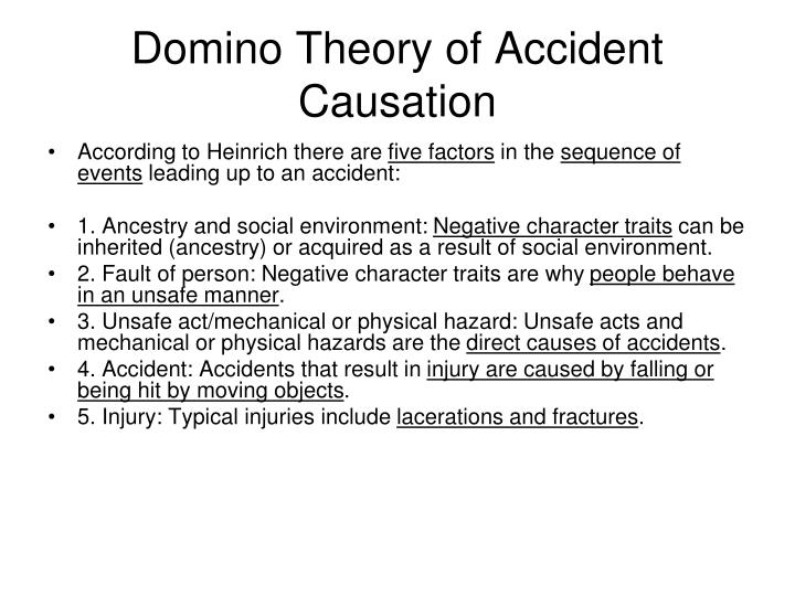 ilci causation model and domino thery Multiple causation theory is an outgrowth of the domino theory, but it postulates that for a single accident there may be many contributory factors, causes and sub-causes, and that certain combinations of these give rise to accidents.