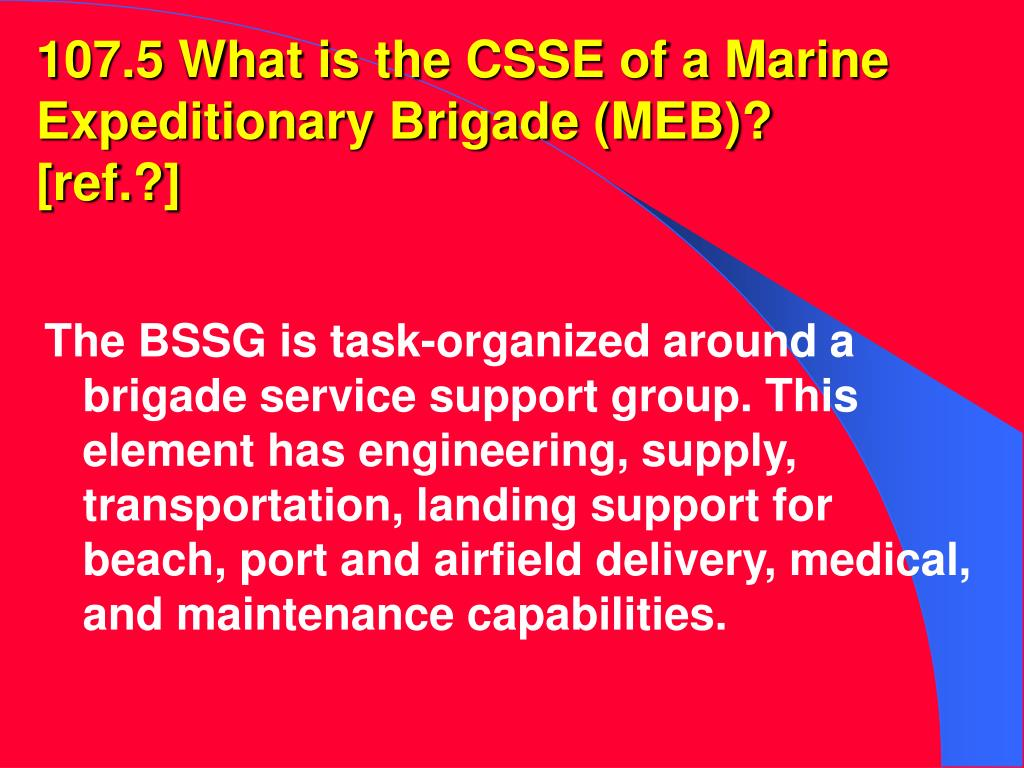 107.5 What is the CSSE of a Marine Expeditionary Brigade (MEB)?