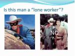 is this man a lone worker