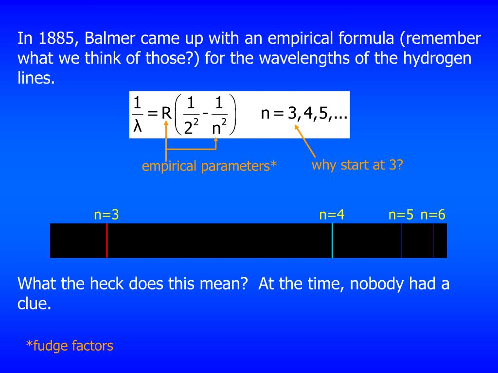 In 1885, Balmer came up with an empirical formula (remember what we think of those?) for the wavelengths of the hydrogen lines.