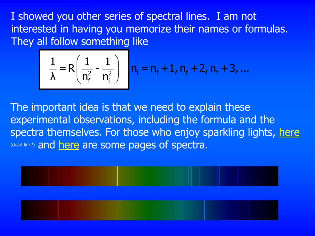 I showed you other series of spectral lines.  I am not interested in having you memorize their names or formulas.  They all follow something like