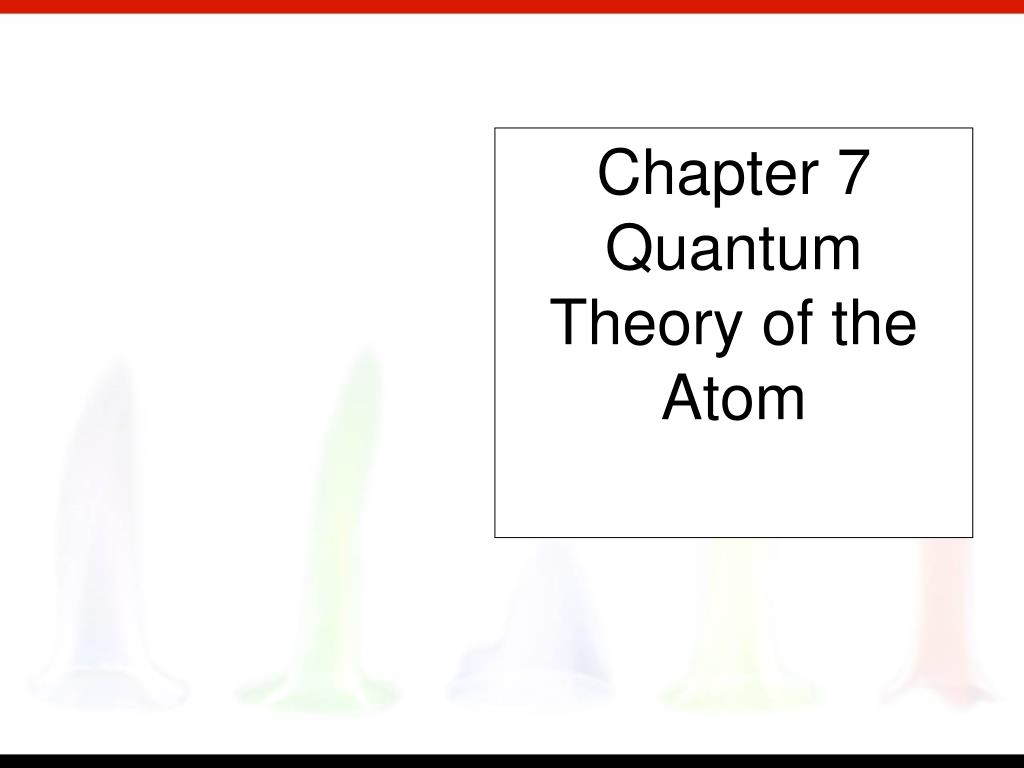 chapter 7 quantum theory of the atom l.