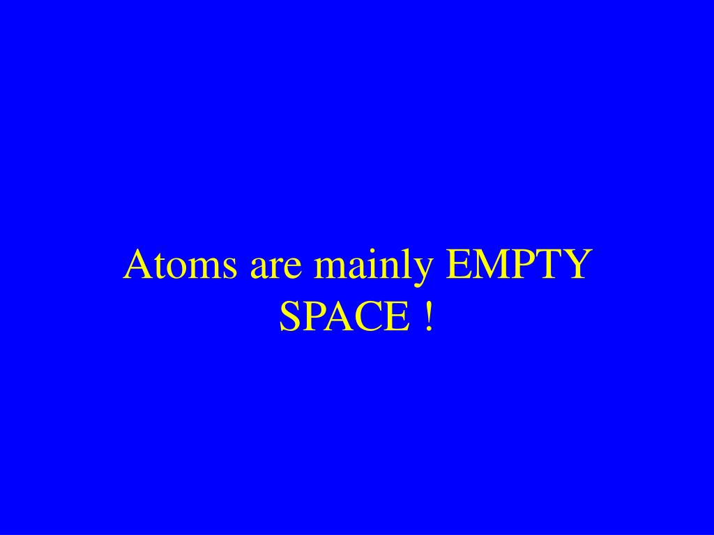 Atoms are mainly EMPTY SPACE !
