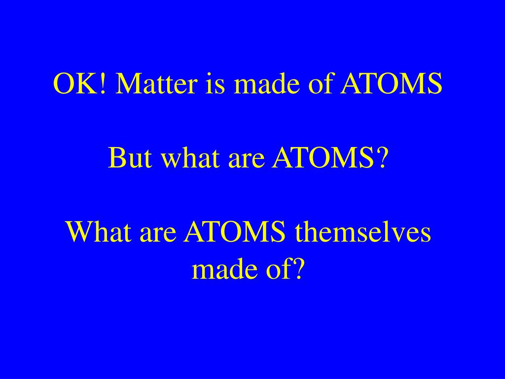 OK! Matter is made of ATOMS