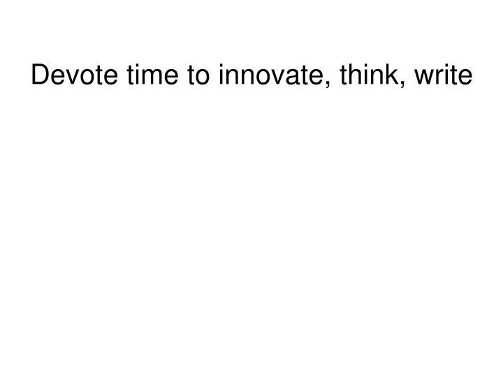 Devote time to innovate, think, write