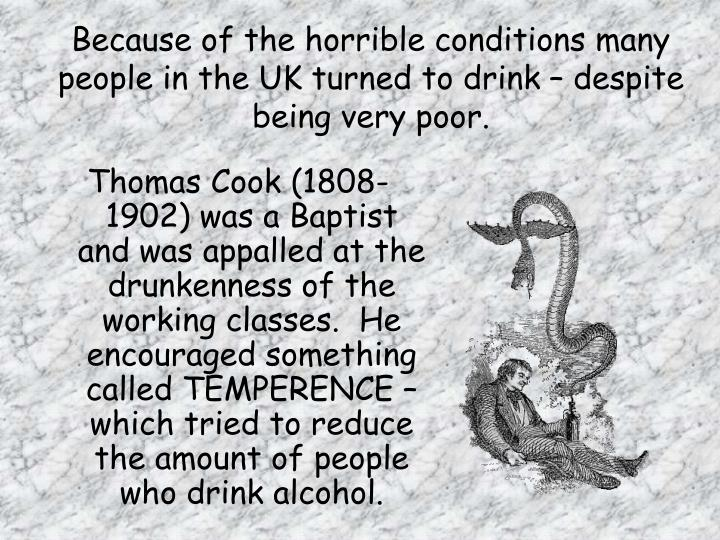 Because of the horrible conditions many people in the uk turned to drink despite being very poor