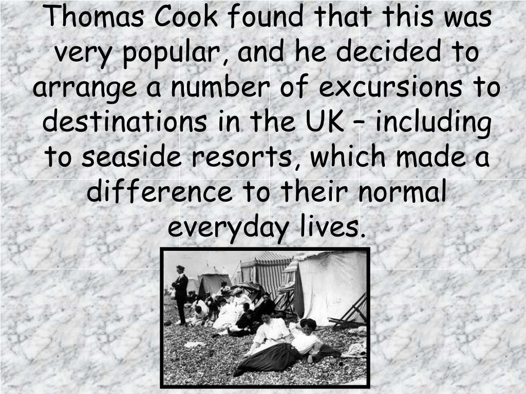 Thomas Cook found that this was very popular, and he decided to arrange a number of excursions to destinations in the UK – including to seaside resorts, which made a difference to their normal everyday lives.