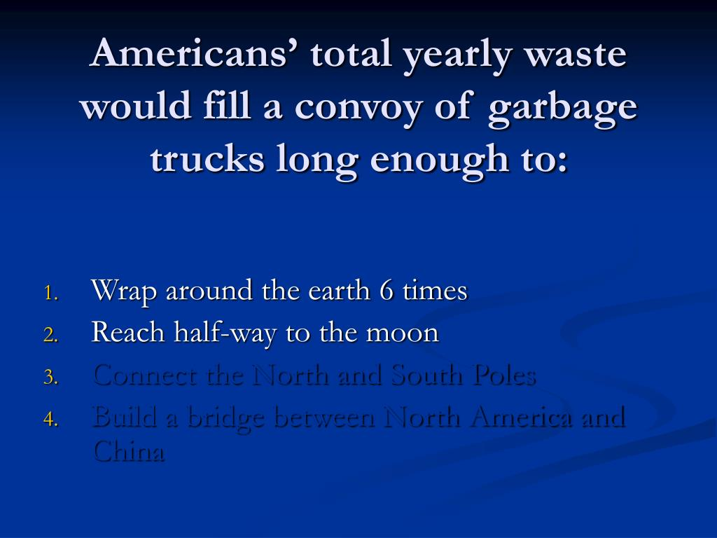 Americans' total yearly waste would fill a convoy of garbage trucks long enough to: