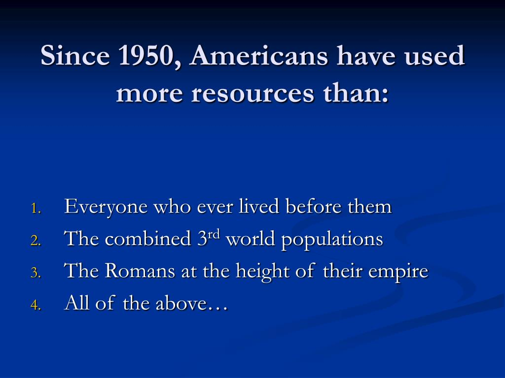 Since 1950, Americans have used more resources than: