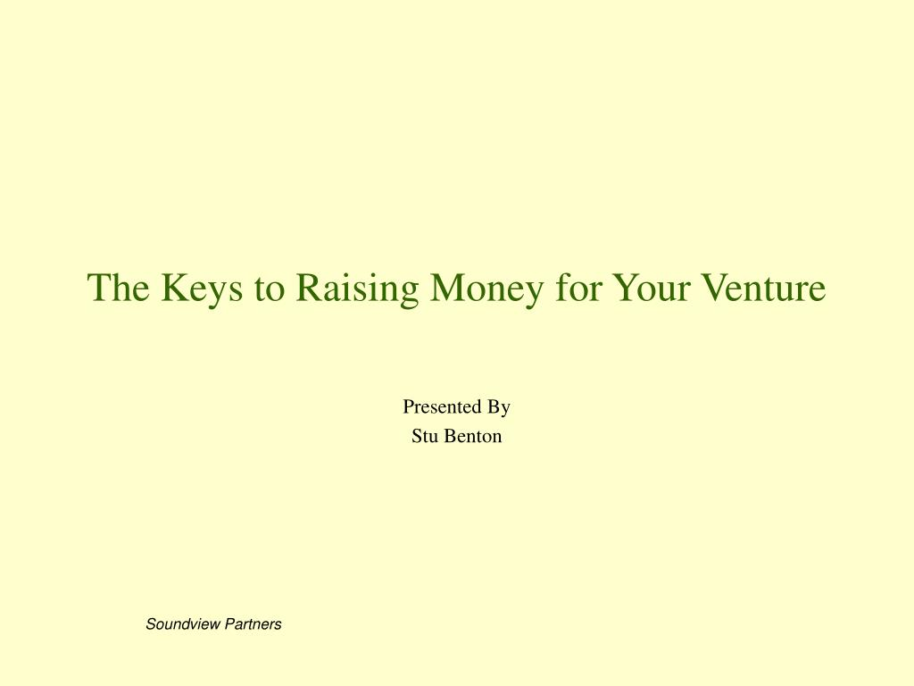the keys to raising money for your venture l.